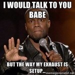 I would talk to you babe, but the way my exhaust is setup…